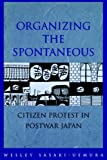 Organizing the Spontaneous: Citizen Protest in Postwar Japan