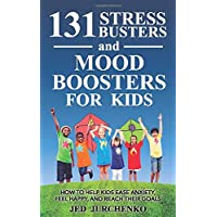 131 Stress Busters and Mood Boosters For Kids: How to help kids ease anxiety, feel happy, and reach their goals…