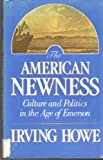 The American Newness: Culture and Politics in the Age of Emerson (William E. Massey, Sr. Lectures in the History of American Civilization)