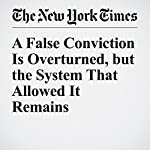 A False Conviction Is Overturned, but the System That Allowed It Remains   Jim Dwyer