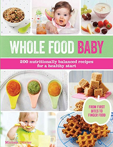 Whole Food Baby: 200 Nutritionally Balanced Recipes for a Healthy Start by Michele Olivier