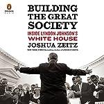 Building the Great Society: Inside Lyndon Johnson's White House   Joshua Zeitz