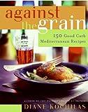 Against the Grain: 150 Good Carb Mediterranean Recipes