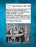 Report on the landlord and tenant question in Ireland, from 1860 till 1866 : with an appendix, containing a report on the question from 1835 Till 1859, W. Neilson Hancock, 1240029640