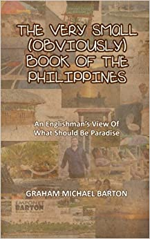 Book THE VERY SMALL (OBVIOUSLY) BOOK OF THE PHILIPPINES: AN ENGLISHMAN'S VIEW OF WHAT SHOULD BE PARADISE