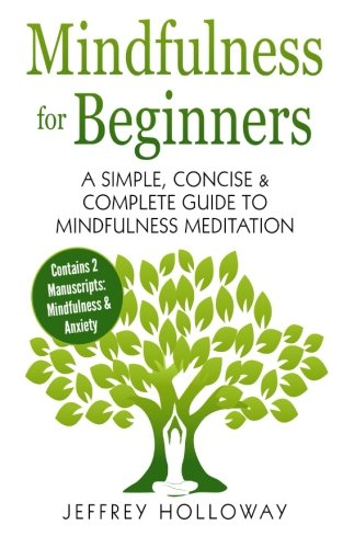 Mindfulness for Beginners: A Simple, Concise & Complete Guide to Mindfulness Meditation (Contains Two Manuscripts: Mindfulness & Anxiety)