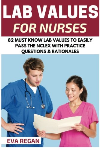 Lab Values: 82 Must Know Lab Values for Nurses: Easily Pass the NCLEX with Practice Questions & Rationales Included for NCLEX Lab Values Test Success