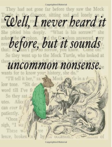 Well, I Never Heard It Before, But It Sounds Like Uncommon Nonsense: Alice in Wonderland Writing Journal