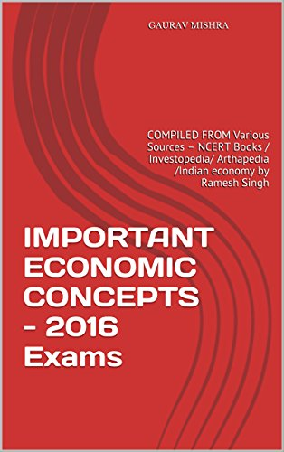 IMPORTANT ECONOMIC CONCEPTS -  2016 Exams: COMPILED FROM Various Sources – NCERT Books / Investopedia/ Arthapedia /Indian economy by Ramesh Singh