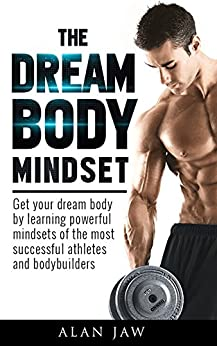 The Dream Body Mindset: Get your dream body by learning powerful mindsets of the most successful athletes and bodybuilders by [Jaw, Alan]