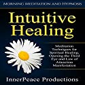 Intuitive Healing: Meditation Techniques for Spiritual Healing, Opening the Third Eye and Law of Attraction Manifestation via Morning Meditation and Hypnosis Speech by  InnerPeace Productions Narrated by  InnerPeace Productions