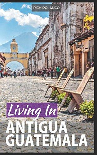 Living In Antigua Guatemala: 2018 (Antigua Guatemala Travel)