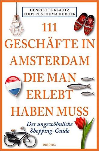 111 Geschäfte in Amsterdam, die man gesehen haben muss: Reiseführer Taschenbuch – 22. September 2016 Henriette Klautz Eddy Posthuma de Boer Susanne George Emons Verlag