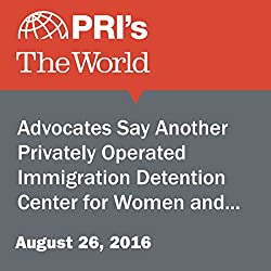 Advocates Say Another Privately Operated Immigration Detention Center for Women and Children Is the Wrong Approach