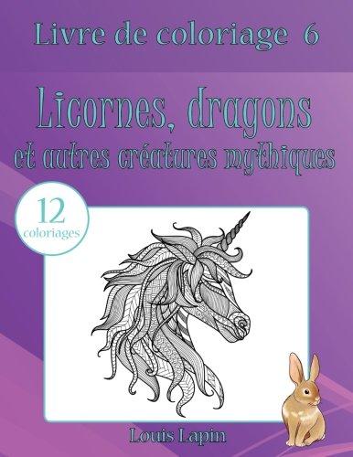Livre De Coloriage Licornes, Dragons Et Autres Créatures Mythiques: 12 Coloriages Volume 6 French Edition