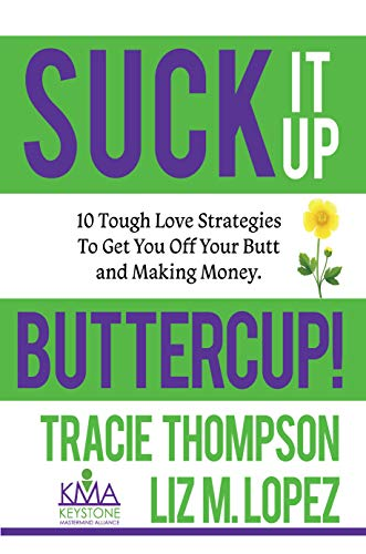 - Suck It Up, Buttercup: 10 Tough-Love Strategies To Get You Off Your Butt and Making Money