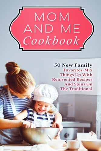 Mom And Me Cookbook: 50 New Family Favorites-Mix Things Up With Reinvented Recipes And Spins On The Traditional by Rachel Bartlett