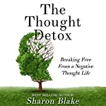 The Thought Detox: Breaking Free from a Negative Thought Life | Sharon Blake