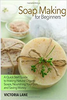 Book Soap Making for Beginners: A Quick Start Guide to Making Natural Organic Soaps, Nourishing Your Skin, and Saving Money (Soap Making - How to Make Soap ... that Make You Look Younger and Beautiful)