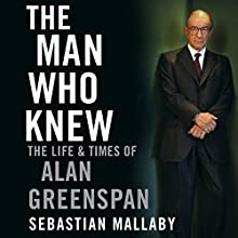 The Man Who Knew: The Life and Times of Alan Greenspan Audiobook by Sebastian Mallaby Narrated by Adam Sims