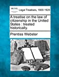 A treatise on the law of citizenship in the United States : treated Historically, Prentiss Webster, 1240082029