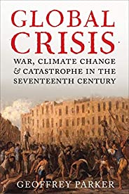 Global Crisis: War, Climate Change, & Catastrophe in the Seventeenth Cen