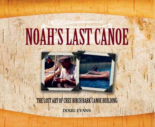 Noah's Last Canoe: The Lost Art of Cree Birch Bark Canoe -