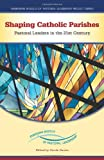 Shaping Catholic Parishes: Pastoral Leaders in the Twenty-First Century (Emerging Models of Pastoral Leadership Project)