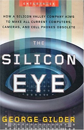 The Silicon Eye: How a Silicon Valley Company Aims to Make All Current Computers, Cameras, and Cell Phones Obsolete (Enterprise) by George Gilder