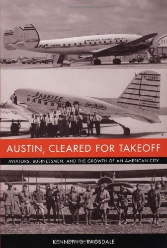 Austin, Cleared for Takeoff: Aviators, Businessmen, and the Growth of an American City (Jack and Doris Smothers Series in Texas History, Life, and Culture) by Kenneth B. Ragsdale - Malls Shopping Austin
