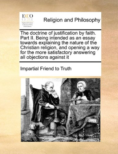 Download The doctrine of justification by faith. Part II. Being intended as an essay towards explaining the nature of the Christian religion, and opening a way ... answering all objections against it pdf epub