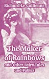 The Maker of Rainbows and Other Fairy-Tales and Fables, Richard Le Gallienne, 1410104850