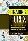 img - for Trading Forex: How To Invest Small and Earn Big with Currency Trading in 30 Days or Less book / textbook / text book