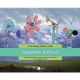 Ingenios eólicos: Propuestas prácticas para jugar, aprender y experimentar con la energía del viento