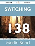 Switching 138 Success Secrets - 138 Most Asked Questions on Switching - What You Need to Know, Martin Bond, 1488518467