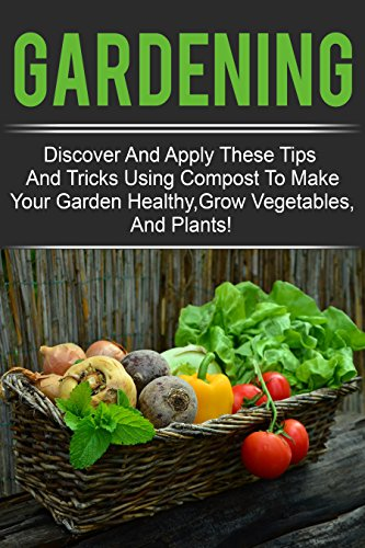Gardening - Discover And Apply These Tips And Tricks Using Compost To Make Your Garden Healthy,Grow Vegetables,And Plants! -