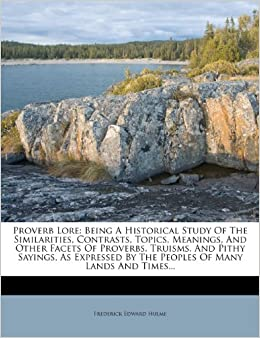 Book Proverb Lore: Being A Historical Study Of The Similarities, Contrasts, Topics, Meanings, And Other Facets Of Proverbs, Truisms, And Pithy Sayings, As ... By The Peoples Of Many Lands And Times...