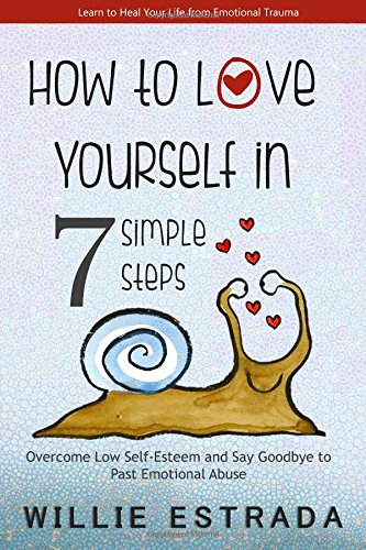 How to Love Yourself in 7 Simple Steps: Overcome Low Self-Esteem and Say Goodbye to Past Emotional Abuse/Learn to Heal Your Life from Emotional Trauma