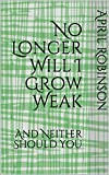 No Longer Will I Grow Weak: And Neither Should You