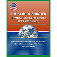 The School Shooter: A Rapidly Growing Problem for Homeland Security - Six Detailed Case Studies, How Educators, First Responders, and Law Enforcement Can Respond With Processes and Facility Upgrades