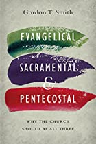 Evangelical, Sacramental, and Pentecostal: Why the Church Should Be All Three