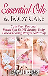 Essential Oils & Body Care: Your Own Personal Pocket Spa To DIY Beauty, Body Care & Loosing Weight Naturally (DIY Beauty Collection Book 2) (English Edition)