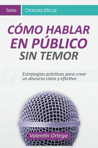 Cómo hablar Público: Estrategias prácticas para crear un discurso claro y efectivo (Oratoria Eficaz) (Volume 1) (Spanish