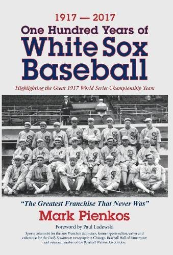 1917-2017-One Hundred Years of White Sox Baseball: Highlighting the Great 1917 World Series Championship Team Chicago Tribune White Sox