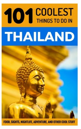 Thailand Travel Guide: 101 Coolest Things to Do in Thailand (Chiang Mai, Phuket, Thai Islands, Koh...