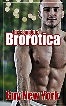 The Complete Brorotica : (Bundle of Brorotica, Chicks are for Fags, and Fifty Shades of Gay: 15 stories of straight men and gay sex) by [York, Guy New]