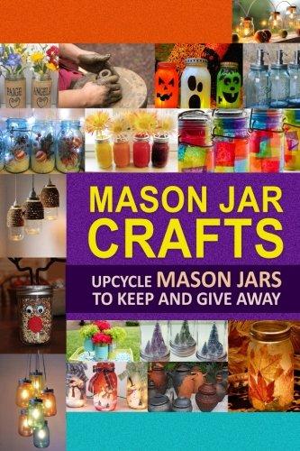 Mason Jar Crafts: Upcycle Mason Jars to Keep and Give Away