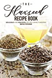 The Flaxseed Recipe Book: Delicious and Healthful Recipes Using Flaxseeds