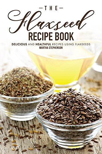 The Flaxseed Recipe Book: Delicious and Healthful Recipes Using Flaxseeds by Martha Stephenson