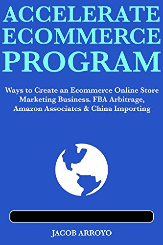 Accelerate Ecommerce Program: Ways to Create an Ecommerce Online Store Marketing Business.  FBA Arbitrage, Amazon Associates & China Importing
